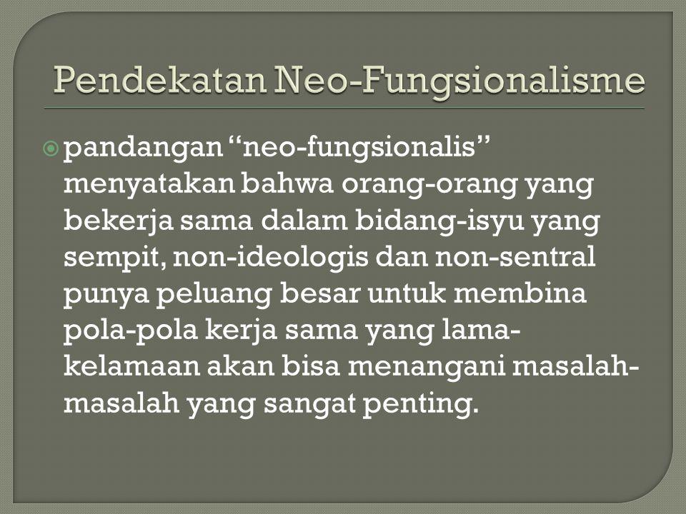 """ pandangan """"neo-fungsionalis"""" menyatakan bahwa orang-orang yang bekerja sama dalam bidang-isyu yang sempit, non-ideologis dan non-sentral punya pelua"""