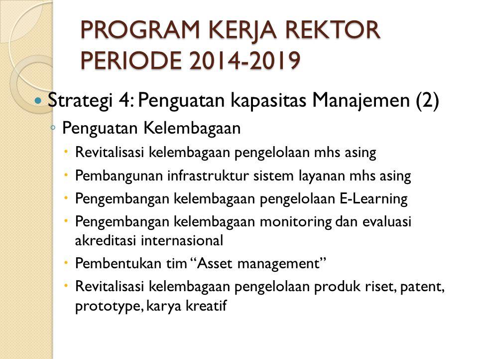 PROGRAM KERJA REKTOR PERIODE 2014-2019 Strategi 4: Penguatan kapasitas Manajemen (2) ◦ Penguatan Kelembagaan  Revitalisasi kelembagaan pengelolaan mhs asing  Pembangunan infrastruktur sistem layanan mhs asing  Pengembangan kelembagaan pengelolaan E-Learning  Pengembangan kelembagaan monitoring dan evaluasi akreditasi internasional  Pembentukan tim Asset management  Revitalisasi kelembagaan pengelolaan produk riset, patent, prototype, karya kreatif