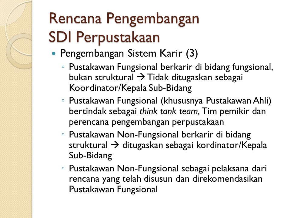 Rencana Pengembangan SDI Perpustakaan Pengembangan Sistem Karir (3) ◦ Pustakawan Fungsional berkarir di bidang fungsional, bukan struktural  Tidak ditugaskan sebagai Koordinator/Kepala Sub-Bidang ◦ Pustakawan Fungsional (khususnya Pustakawan Ahli) bertindak sebagai think tank team, Tim pemikir dan perencana pengembangan perpustakaan ◦ Pustakawan Non-Fungsional berkarir di bidang struktural  ditugaskan sebagai kordinator/Kepala Sub-Bidang ◦ Pustakawan Non-Fungsional sebagai pelaksana dari rencana yang telah disusun dan direkomendasikan Pustakawan Fungsional