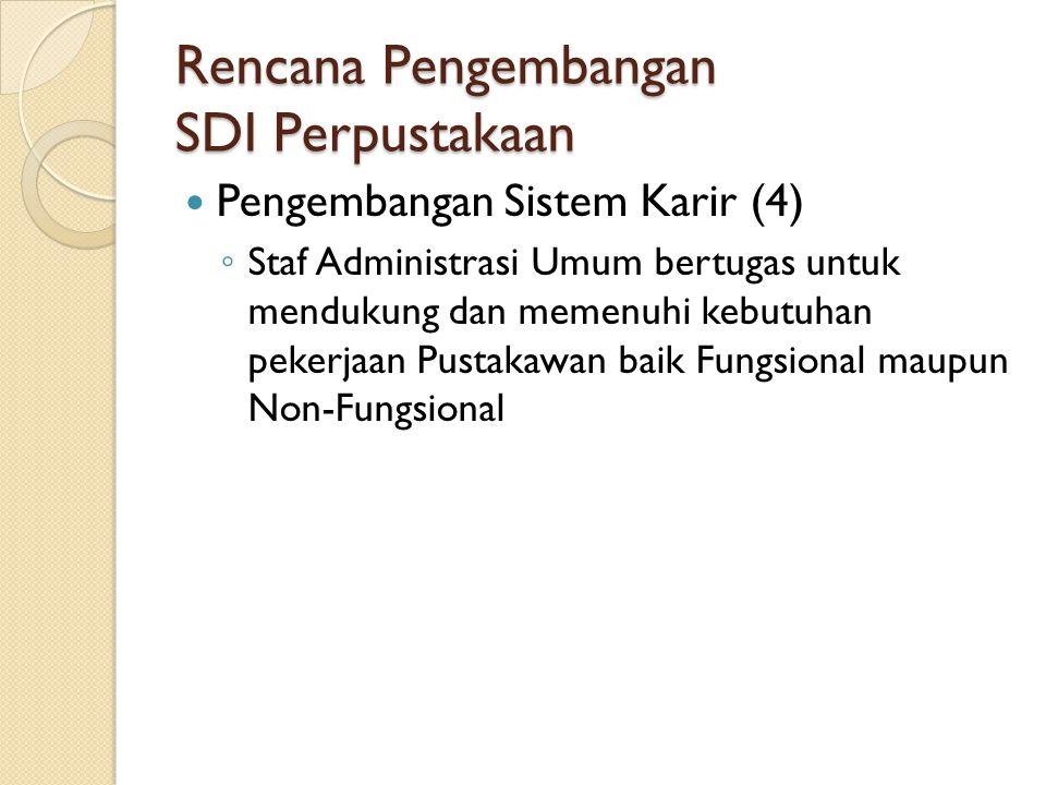 Rencana Pengembangan SDI Perpustakaan Pengembangan Sistem Karir (4) ◦ Staf Administrasi Umum bertugas untuk mendukung dan memenuhi kebutuhan pekerjaan Pustakawan baik Fungsional maupun Non-Fungsional