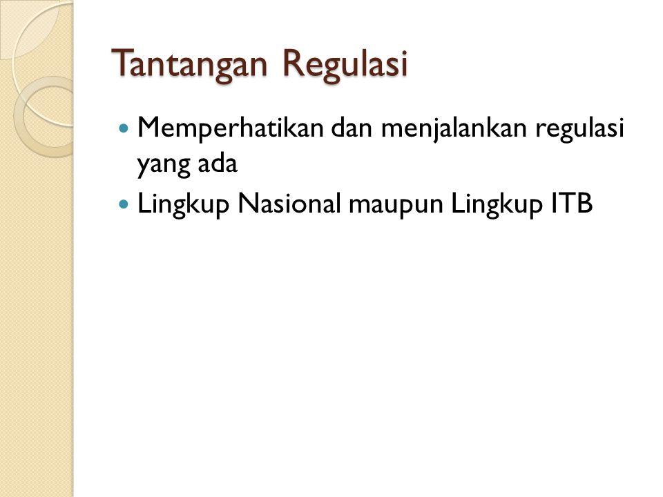 Tantangan Regulasi Memperhatikan dan menjalankan regulasi yang ada Lingkup Nasional maupun Lingkup ITB