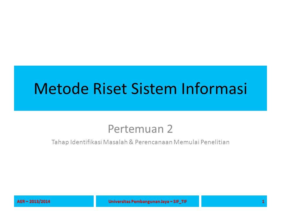 Metode Riset Sistem Informasi Pertemuan 2 Tahap Identifikasi Masalah & Perencanaan Memulai Penelitian AER – 2013/2014 1 Universitas Pembangunan Jaya – SIF_TIF