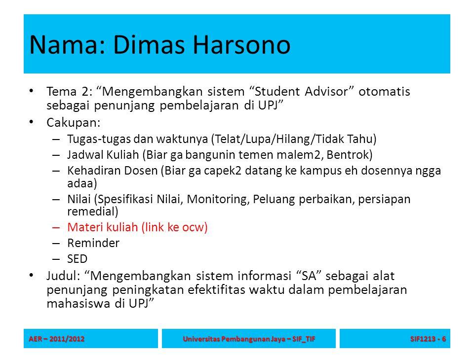 Nama: Dimas Harsono Tema 2: Mengembangkan sistem Student Advisor otomatis sebagai penunjang pembelajaran di UPJ Cakupan: – Tugas-tugas dan waktunya (Telat/Lupa/Hilang/Tidak Tahu) – Jadwal Kuliah (Biar ga bangunin temen malem2, Bentrok) – Kehadiran Dosen (Biar ga capek2 datang ke kampus eh dosennya ngga adaa) – Nilai (Spesifikasi Nilai, Monitoring, Peluang perbaikan, persiapan remedial) – Materi kuliah (link ke ocw) – Reminder – SED Judul: Mengembangkan sistem informasi SA sebagai alat penunjang peningkatan efektifitas waktu dalam pembelajaran mahasiswa di UPJ AER – 2011/2012 Universitas Pembangunan Jaya – SIF_TIF SIF1213 - 6