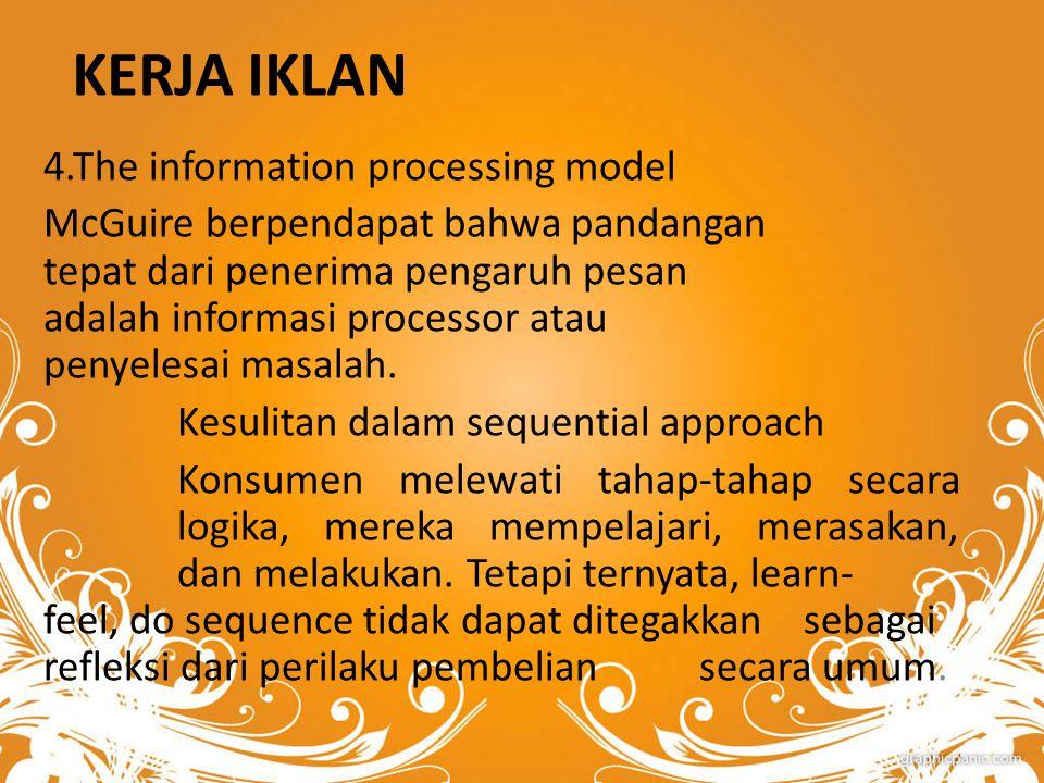 KERJA IKLAN 4.The information processing model McGuire berpendapat bahwa pandangan tepat dari penerima pengaruh pesan adalah informasi processor atau penyelesai masalah.