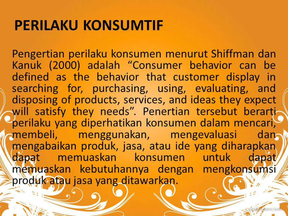 "PERILAKU KONSUMTIF Pengertian perilaku konsumen menurut Shiffman dan Kanuk (2000) adalah ""Consumer behavior can be defined as the behavior that custom"