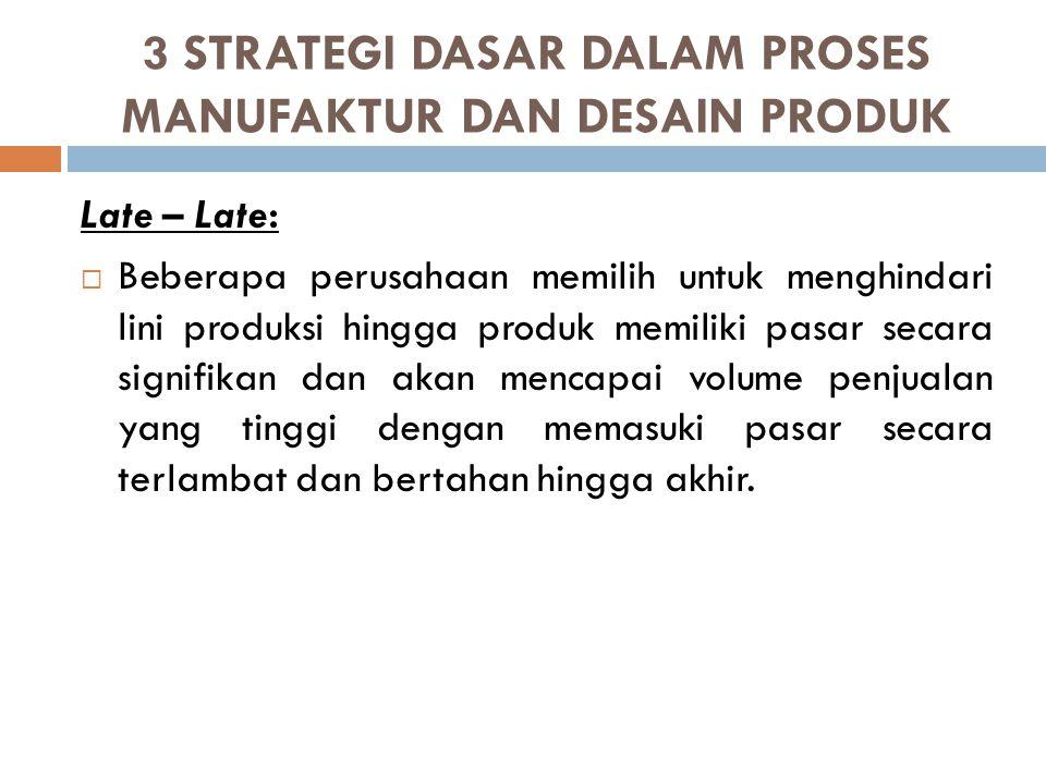 3 STRATEGI DASAR DALAM PROSES MANUFAKTUR DAN DESAIN PRODUK Late – Late:  Beberapa perusahaan memilih untuk menghindari lini produksi hingga produk me