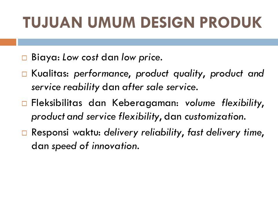 TUJUAN UMUM DESIGN PRODUK  Biaya: Low cost dan low price.  Kualitas: performance, product quality, product and service reability dan after sale serv