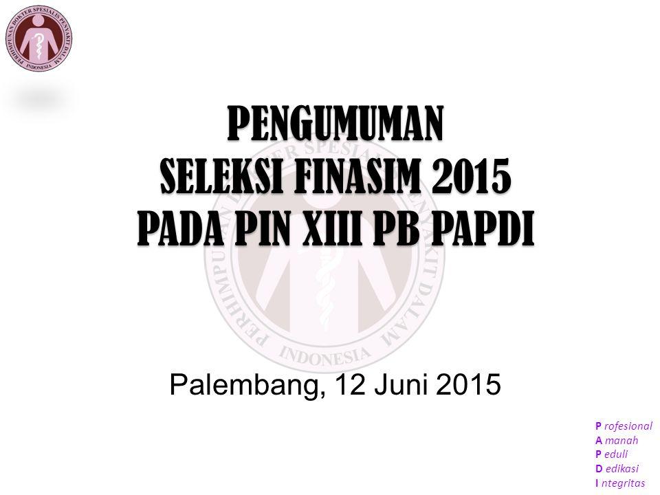 P rofesional A manah P eduli D edikasi I ntegritas PENGUMUMAN SELEKSI FINASIM 2015 PADA PIN XIII PB PAPDI Palembang, 12 Juni 2015