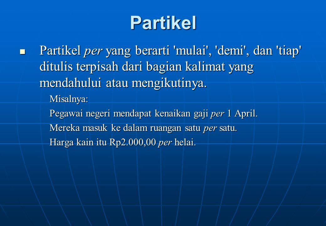 Partikel Partikel per yang berarti 'mulai', 'demi', dan 'tiap' ditulis terpisah dari bagian kalimat yang mendahului atau mengikutinya. Partikel per ya