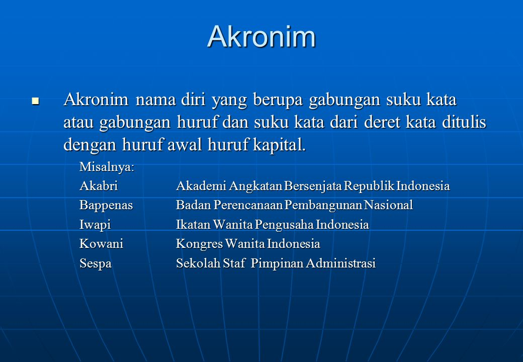 Akronim Akronim nama diri yang berupa gabungan suku kata atau gabungan huruf dan suku kata dari deret kata ditulis dengan huruf awal huruf kapital. Ak
