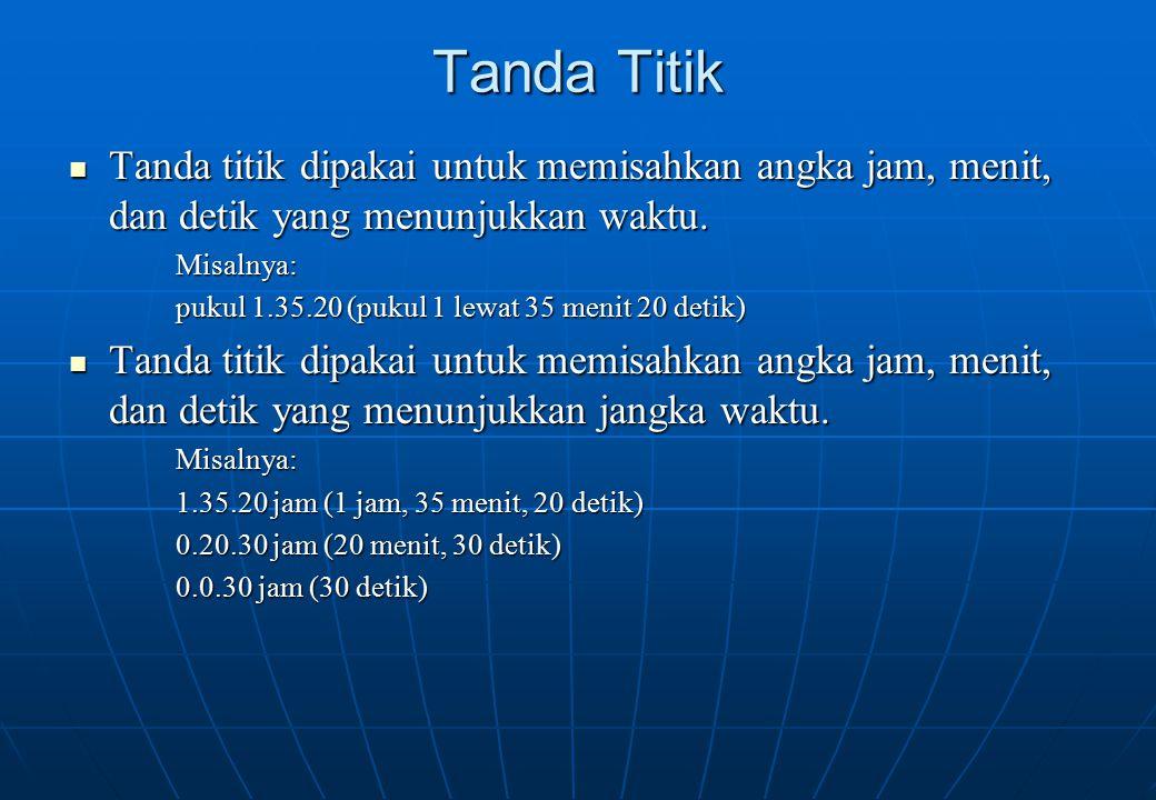 Tanda Titik Tanda titik dipakai untuk memisahkan angka jam, menit, dan detik yang menunjukkan waktu. Tanda titik dipakai untuk memisahkan angka jam, m