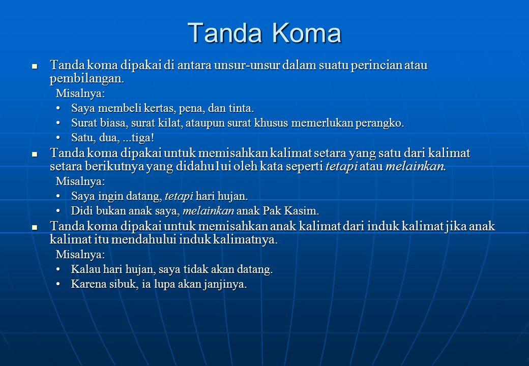 Tanda Koma Tanda koma dipakai di antara unsur-unsur dalam suatu perincian atau pembilangan. Tanda koma dipakai di antara unsur-unsur dalam suatu perin