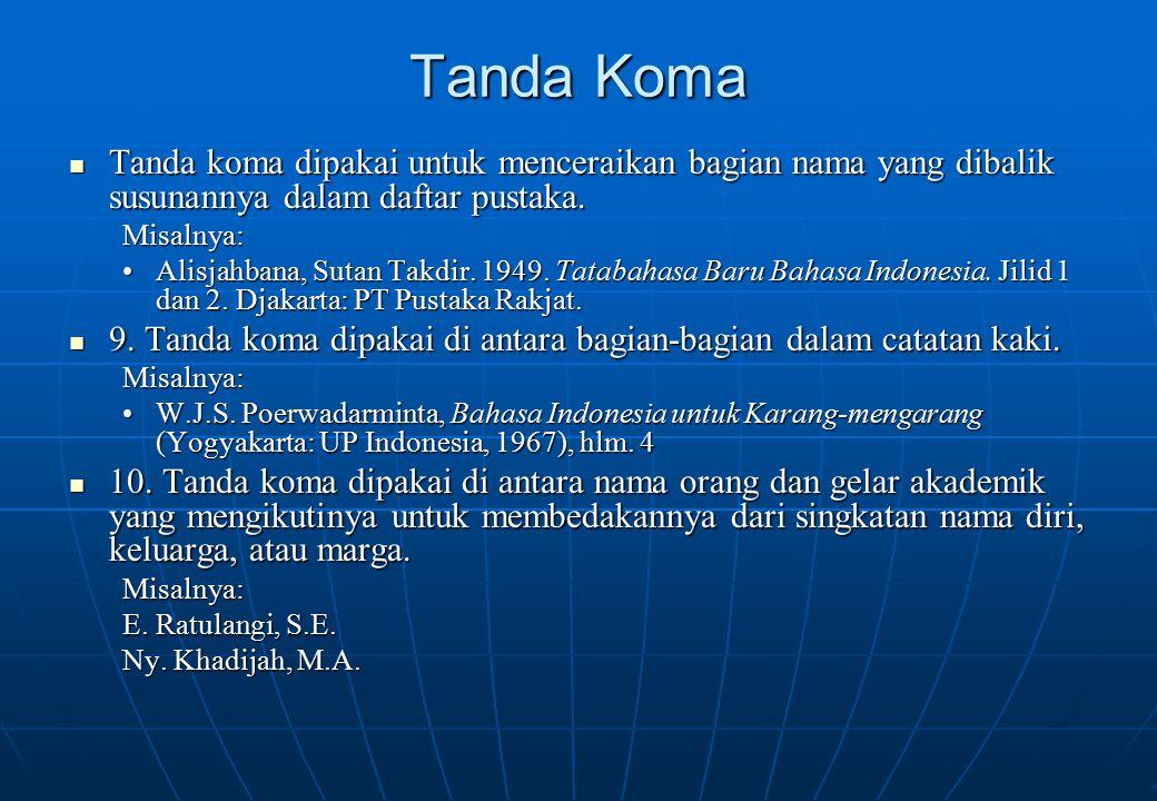 Tanda Koma Tanda koma dipakai untuk menceraikan bagian nama yang dibalik susunannya dalam daftar pustaka. Tanda koma dipakai untuk menceraikan bagian