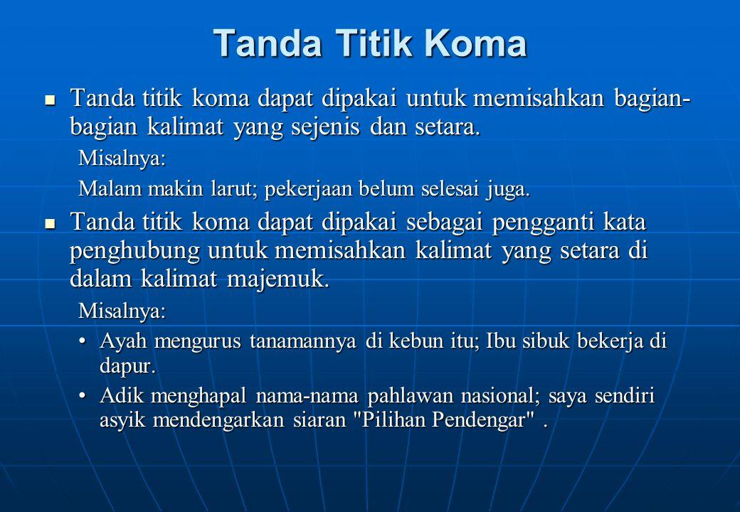 Tanda Titik Koma Tanda titik koma dapat dipakai untuk memisahkan bagian- bagian kalimat yang sejenis dan setara. Tanda titik koma dapat dipakai untuk