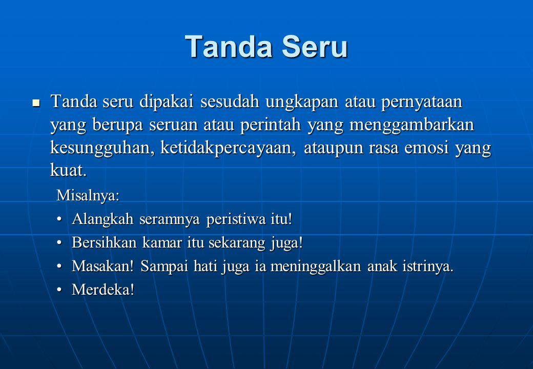 Tanda Seru Tanda seru dipakai sesudah ungkapan atau pernyataan yang berupa seruan atau perintah yang menggambarkan kesungguhan, ketidakpercayaan, atau