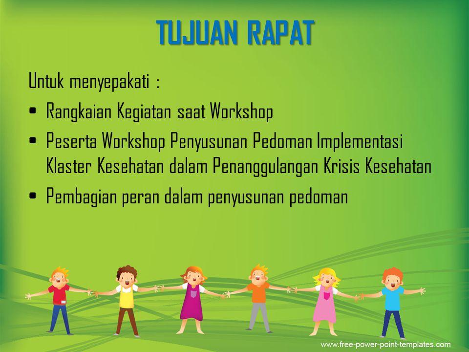 TUJUAN RAPAT Untuk menyepakati : Rangkaian Kegiatan saat Workshop Peserta Workshop Penyusunan Pedoman Implementasi Klaster Kesehatan dalam Penanggulan