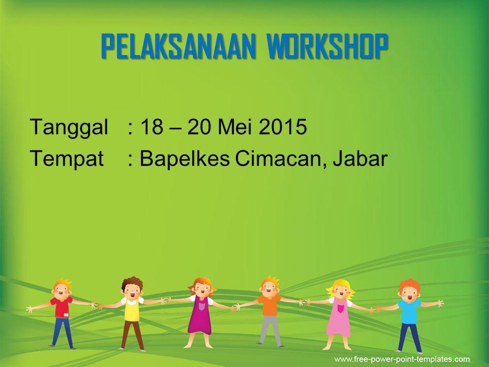 PELAKSANAAN WORKSHOP Tanggal: 18 – 20 Mei 2015 Tempat: Bapelkes Cimacan, Jabar