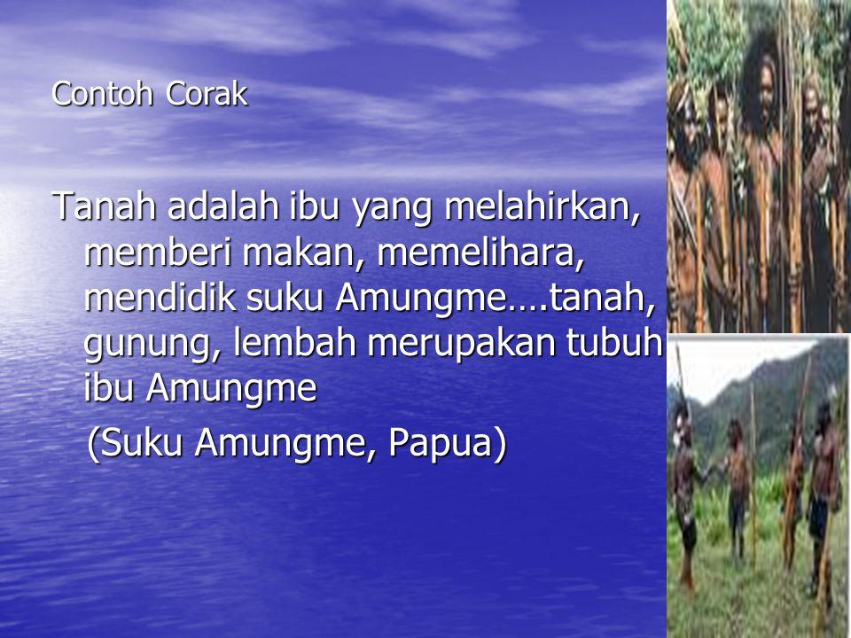 Contoh Corak Tanah adalah ibu yang melahirkan, memberi makan, memelihara, mendidik suku Amungme….tanah, gunung, lembah merupakan tubuh ibu Amungme (Suku Amungme, Papua) (Suku Amungme, Papua)