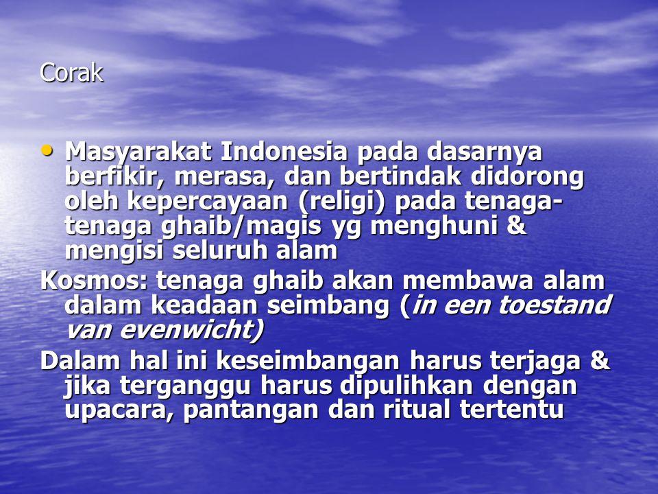 Corak Masyarakat Indonesia pada dasarnya berfikir, merasa, dan bertindak didorong oleh kepercayaan (religi) pada tenaga- tenaga ghaib/magis yg menghuni & mengisi seluruh alam Masyarakat Indonesia pada dasarnya berfikir, merasa, dan bertindak didorong oleh kepercayaan (religi) pada tenaga- tenaga ghaib/magis yg menghuni & mengisi seluruh alam Kosmos: tenaga ghaib akan membawa alam dalam keadaan seimbang (in een toestand van evenwicht) Dalam hal ini keseimbangan harus terjaga & jika terganggu harus dipulihkan dengan upacara, pantangan dan ritual tertentu