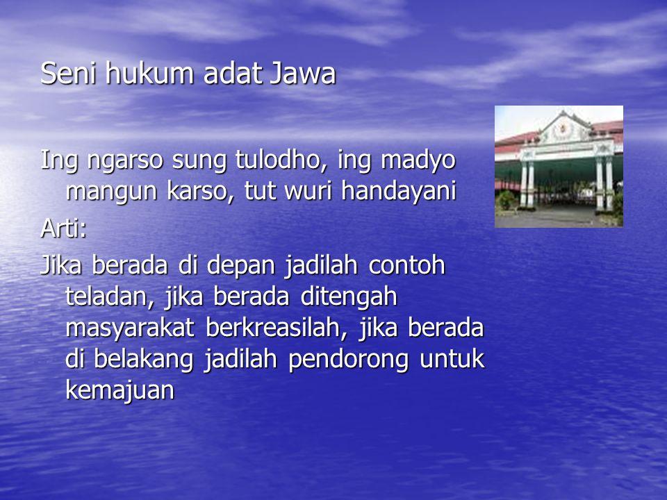 Seni hukum adat Jawa Ing ngarso sung tulodho, ing madyo mangun karso, tut wuri handayani Arti: Jika berada di depan jadilah contoh teladan, jika berada ditengah masyarakat berkreasilah, jika berada di belakang jadilah pendorong untuk kemajuan
