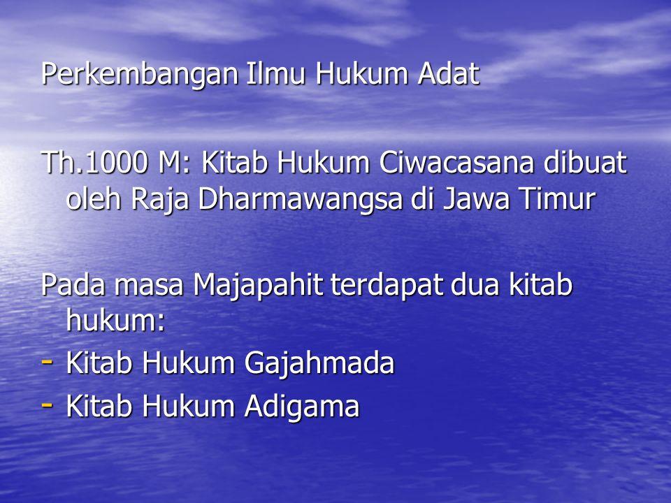 Perkembangan Ilmu Hukum Adat Th.1000 M: Kitab Hukum Ciwacasana dibuat oleh Raja Dharmawangsa di Jawa Timur Pada masa Majapahit terdapat dua kitab hukum: - Kitab Hukum Gajahmada - Kitab Hukum Adigama