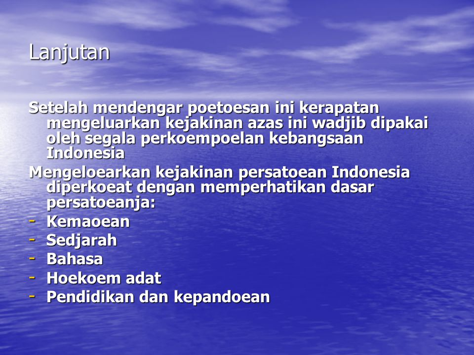 Lanjutan Setelah mendengar poetoesan ini kerapatan mengeluarkan kejakinan azas ini wadjib dipakai oleh segala perkoempoelan kebangsaan Indonesia Mengeloearkan kejakinan persatoean Indonesia diperkoeat dengan memperhatikan dasar persatoeanja: - Kemaoean - Sedjarah - Bahasa - Hoekoem adat - Pendidikan dan kepandoean