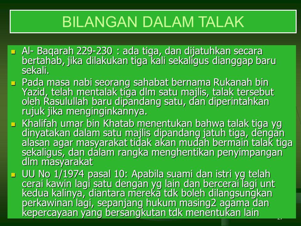 27 BILANGAN DALAM TALAK Al- Baqarah 229-230 : ada tiga, dan dijatuhkan secara bertahab, jika dilakukan tiga kali sekaligus dianggap baru sekali. Al- B