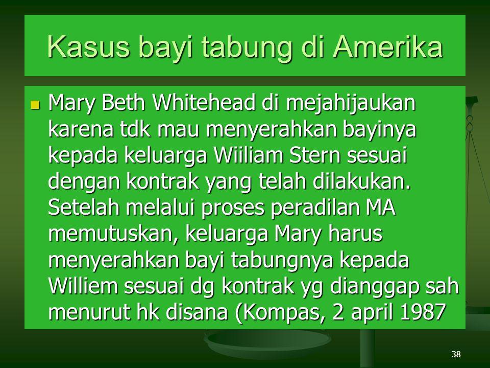 38 Kasus bayi tabung di Amerika Mary Beth Whitehead di mejahijaukan karena tdk mau menyerahkan bayinya kepada keluarga Wiiliam Stern sesuai dengan kontrak yang telah dilakukan.