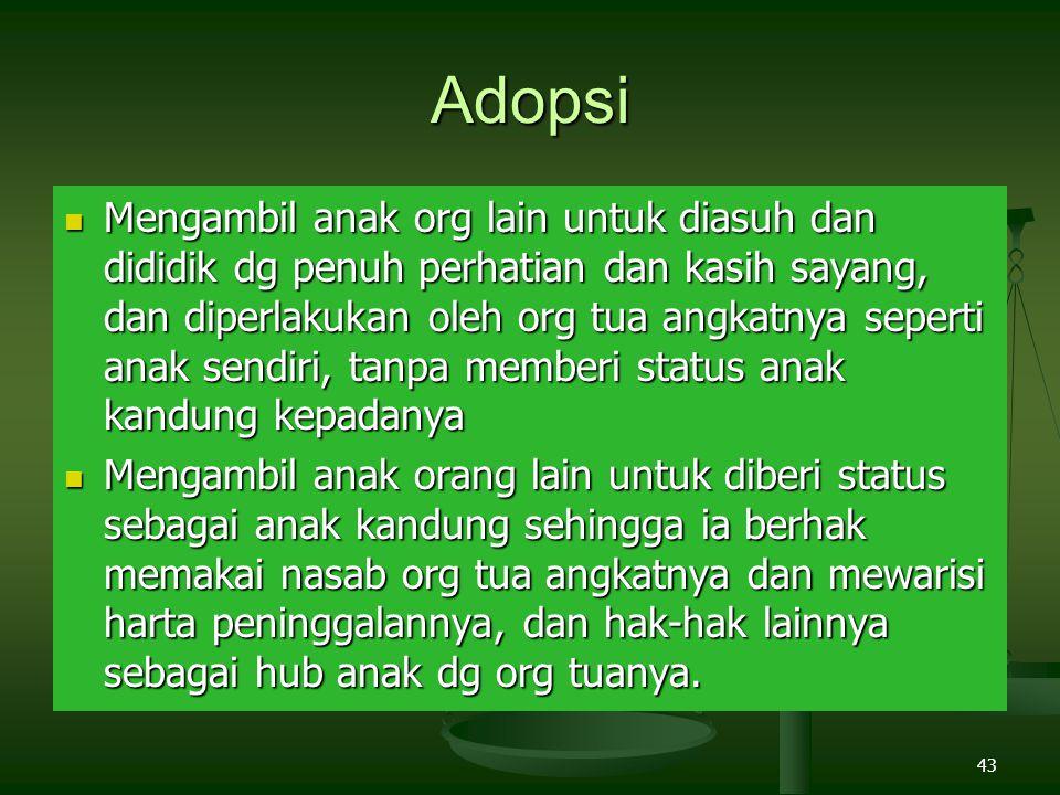 43 Adopsi Mengambil anak org lain untuk diasuh dan dididik dg penuh perhatian dan kasih sayang, dan diperlakukan oleh org tua angkatnya seperti anak s