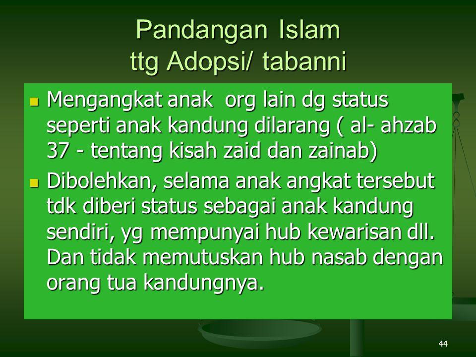 44 Pandangan Islam ttg Adopsi/ tabanni Mengangkat anak org lain dg status seperti anak kandung dilarang ( al- ahzab 37 - tentang kisah zaid dan zainab