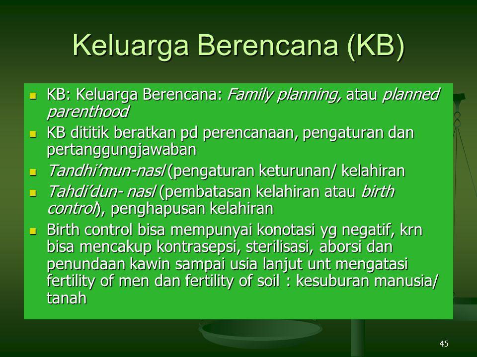 45 Keluarga Berencana (KB) KB: Keluarga Berencana: Family planning, atau planned parenthood KB: Keluarga Berencana: Family planning, atau planned parenthood KB dititik beratkan pd perencanaan, pengaturan dan pertanggungjawaban KB dititik beratkan pd perencanaan, pengaturan dan pertanggungjawaban Tandhi'mun-nasl (pengaturan keturunan/ kelahiran Tandhi'mun-nasl (pengaturan keturunan/ kelahiran Tahdi'dun- nasl (pembatasan kelahiran atau birth control), penghapusan kelahiran Tahdi'dun- nasl (pembatasan kelahiran atau birth control), penghapusan kelahiran Birth control bisa mempunyai konotasi yg negatif, krn bisa mencakup kontrasepsi, sterilisasi, aborsi dan penundaan kawin sampai usia lanjut unt mengatasi fertility of men dan fertility of soil : kesuburan manusia/ tanah Birth control bisa mempunyai konotasi yg negatif, krn bisa mencakup kontrasepsi, sterilisasi, aborsi dan penundaan kawin sampai usia lanjut unt mengatasi fertility of men dan fertility of soil : kesuburan manusia/ tanah