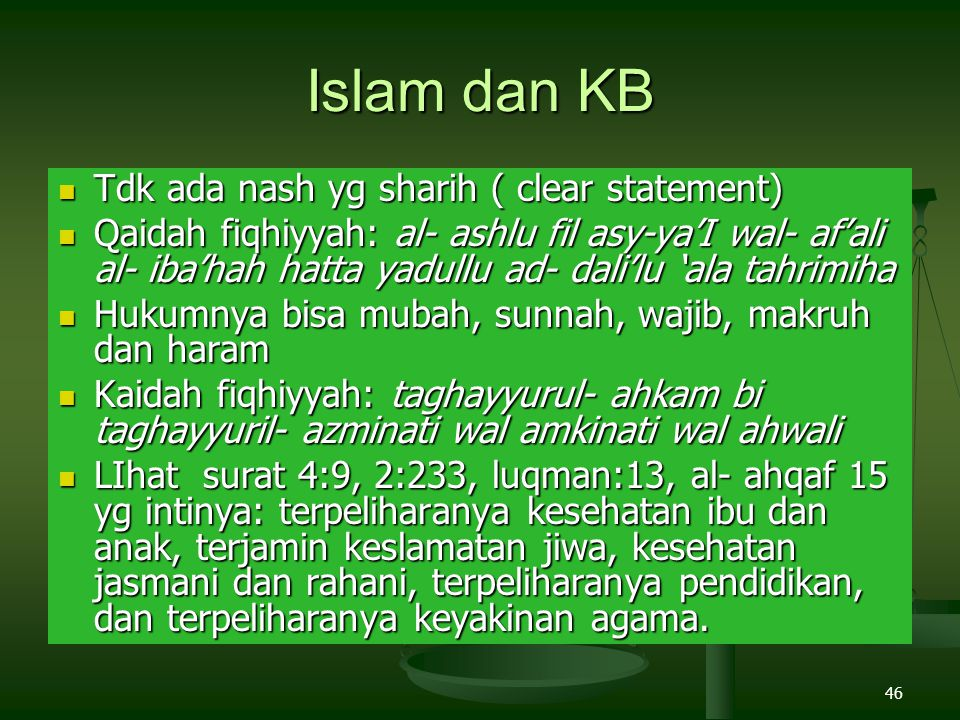 46 Islam dan KB Tdk ada nash yg sharih ( clear statement) Tdk ada nash yg sharih ( clear statement) Qaidah fiqhiyyah: al- ashlu fil asy-ya'I wal- af'ali al- iba'hah hatta yadullu ad- dali'lu 'ala tahrimiha Qaidah fiqhiyyah: al- ashlu fil asy-ya'I wal- af'ali al- iba'hah hatta yadullu ad- dali'lu 'ala tahrimiha Hukumnya bisa mubah, sunnah, wajib, makruh dan haram Hukumnya bisa mubah, sunnah, wajib, makruh dan haram Kaidah fiqhiyyah: taghayyurul- ahkam bi taghayyuril- azminati wal amkinati wal ahwali Kaidah fiqhiyyah: taghayyurul- ahkam bi taghayyuril- azminati wal amkinati wal ahwali LIhat surat 4:9, 2:233, luqman:13, al- ahqaf 15 yg intinya: terpeliharanya kesehatan ibu dan anak, terjamin keslamatan jiwa, kesehatan jasmani dan rahani, terpeliharanya pendidikan, dan terpeliharanya keyakinan agama.