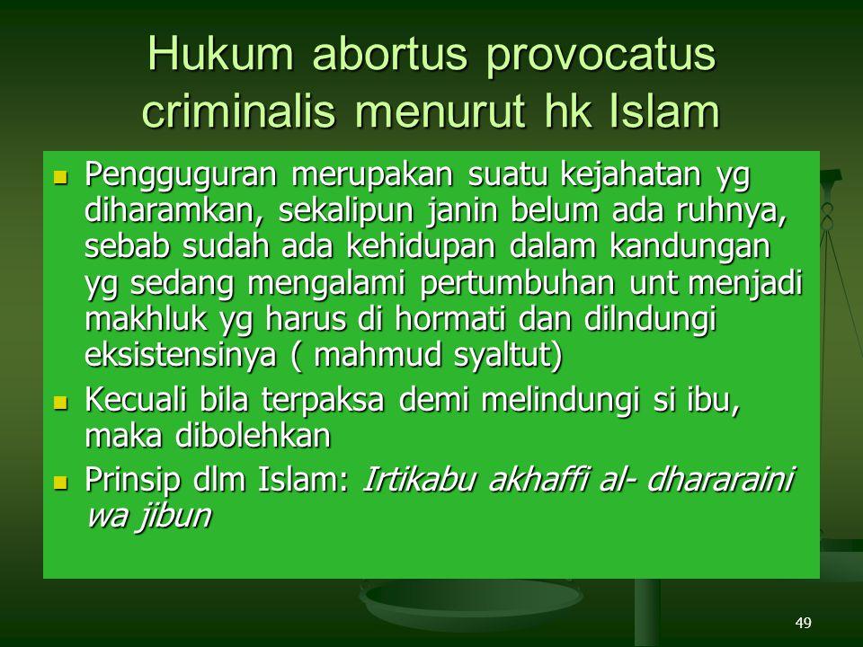 49 Hukum abortus provocatus criminalis menurut hk Islam Pengguguran merupakan suatu kejahatan yg diharamkan, sekalipun janin belum ada ruhnya, sebab sudah ada kehidupan dalam kandungan yg sedang mengalami pertumbuhan unt menjadi makhluk yg harus di hormati dan dilndungi eksistensinya ( mahmud syaltut) Pengguguran merupakan suatu kejahatan yg diharamkan, sekalipun janin belum ada ruhnya, sebab sudah ada kehidupan dalam kandungan yg sedang mengalami pertumbuhan unt menjadi makhluk yg harus di hormati dan dilndungi eksistensinya ( mahmud syaltut) Kecuali bila terpaksa demi melindungi si ibu, maka dibolehkan Kecuali bila terpaksa demi melindungi si ibu, maka dibolehkan Prinsip dlm Islam: Irtikabu akhaffi al- dhararaini wa jibun Prinsip dlm Islam: Irtikabu akhaffi al- dhararaini wa jibun