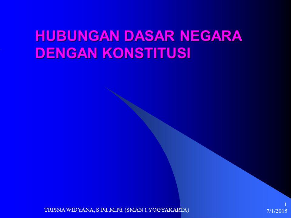 7/1/2015 TRISNA WIDYANA, S.Pd.,M.Pd. (SMAN 1 YOGYAKARTA) 1 HUBUNGAN DASAR NEGARA DENGAN KONSTITUSI