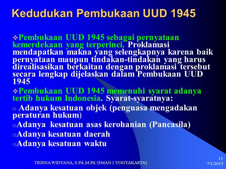 Kedudukan Pembukaan UUD 1945  Pembukaan UUD 1945 sebagai pernyataan kemerdekaan yang terperinci. Proklamasi mendapatkan makna yang selengkapnya karen
