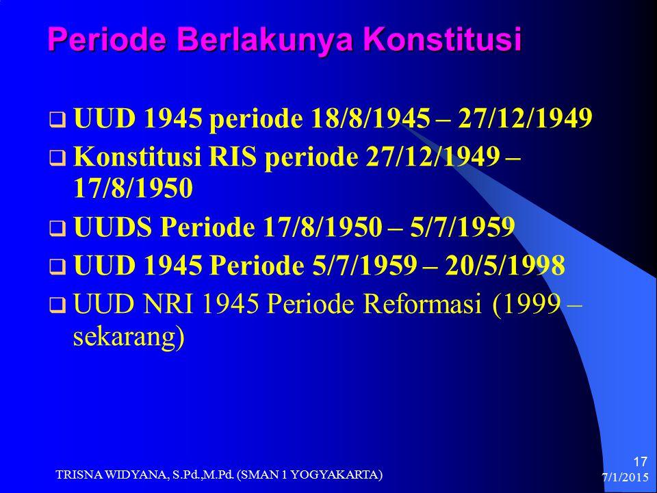 Periode Berlakunya Konstitusi  UUD 1945 periode 18/8/1945 – 27/12/1949  Konstitusi RIS periode 27/12/1949 – 17/8/1950  UUDS Periode 17/8/1950 – 5/7