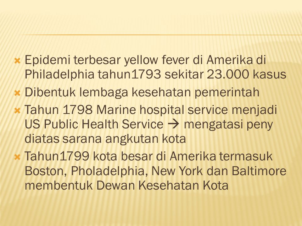  Epidemi terbesar yellow fever di Amerika di Philadelphia tahun1793 sekitar 23.000 kasus  Dibentuk lembaga kesehatan pemerintah  Tahun 1798 Marine hospital service menjadi US Public Health Service  mengatasi peny diatas sarana angkutan kota  Tahun1799 kota besar di Amerika termasuk Boston, Pholadelphia, New York dan Baltimore membentuk Dewan Kesehatan Kota