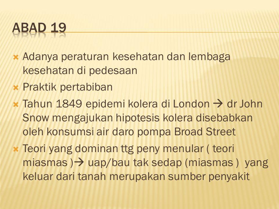  Adanya peraturan kesehatan dan lembaga kesehatan di pedesaan  Praktik pertabiban  Tahun 1849 epidemi kolera di London  dr John Snow mengajukan hipotesis kolera disebabkan oleh konsumsi air daro pompa Broad Street  Teori yang dominan ttg peny menular ( teori miasmas )  uap/bau tak sedap (miasmas ) yang keluar dari tanah merupakan sumber penyakit
