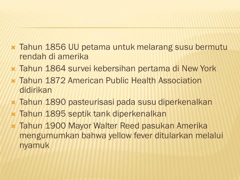  Tahun 1856 UU petama untuk melarang susu bermutu rendah di amerika  Tahun 1864 survei kebersihan pertama di New York  Tahun 1872 American Public Health Association didirikan  Tahun 1890 pasteurisasi pada susu diperkenalkan  Tahun 1895 septik tank diperkenalkan  Tahun 1900 Mayor Walter Reed pasukan Amerika mengumumkan bahwa yellow fever ditularkan melalui nyamuk