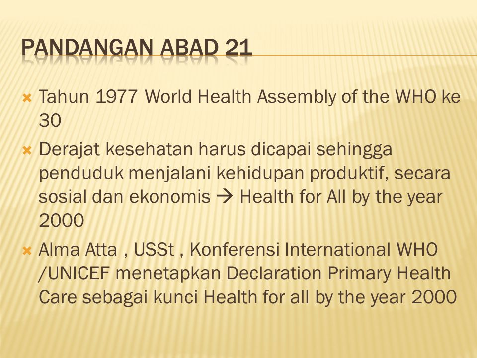  Tahun 1977 World Health Assembly of the WHO ke 30  Derajat kesehatan harus dicapai sehingga penduduk menjalani kehidupan produktif, secara sosial dan ekonomis  Health for All by the year 2000  Alma Atta, USSt, Konferensi International WHO /UNICEF menetapkan Declaration Primary Health Care sebagai kunci Health for all by the year 2000