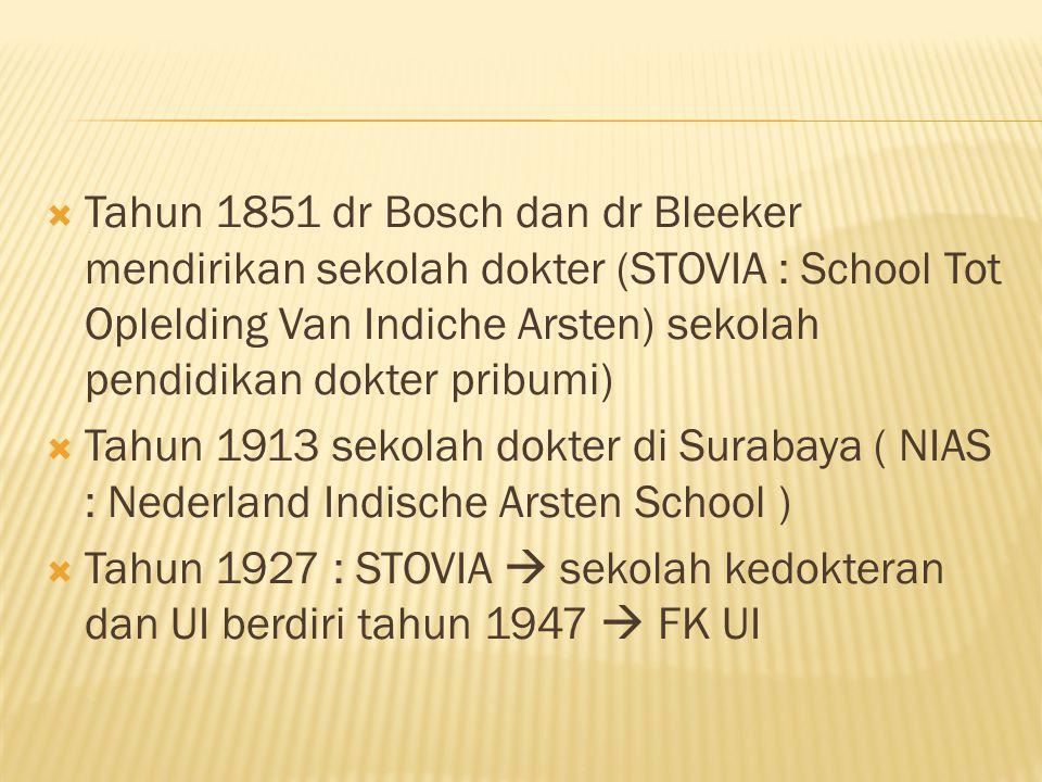 Tahun 1851 dr Bosch dan dr Bleeker mendirikan sekolah dokter (STOVIA : School Tot Oplelding Van Indiche Arsten) sekolah pendidikan dokter pribumi)  Tahun 1913 sekolah dokter di Surabaya ( NIAS : Nederland Indische Arsten School )  Tahun 1927 : STOVIA  sekolah kedokteran dan UI berdiri tahun 1947  FK UI