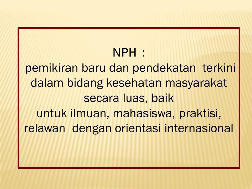 NPH : pemikiran baru dan pendekatan terkini dalam bidang kesehatan masyarakat secara luas, baik untuk ilmuan, mahasiswa, praktisi, relawan dengan orientasi internasional