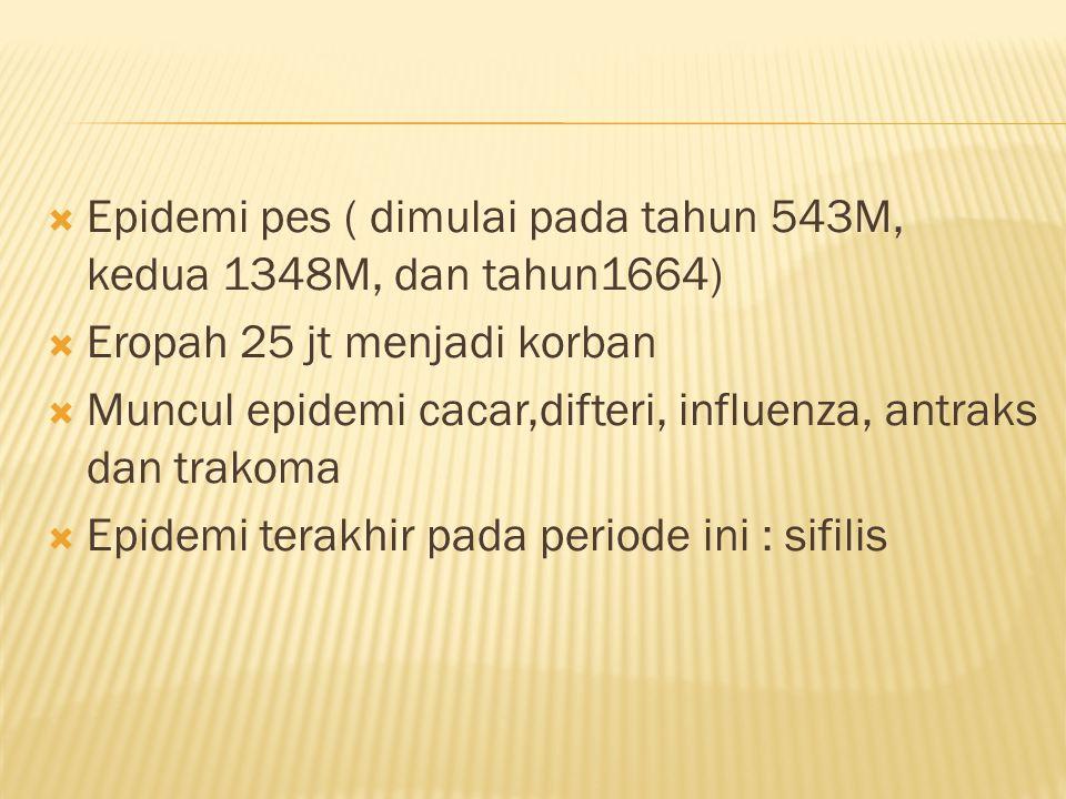  Epidemi pes ( dimulai pada tahun 543M, kedua 1348M, dan tahun1664)  Eropah 25 jt menjadi korban  Muncul epidemi cacar,difteri, influenza, antraks dan trakoma  Epidemi terakhir pada periode ini : sifilis