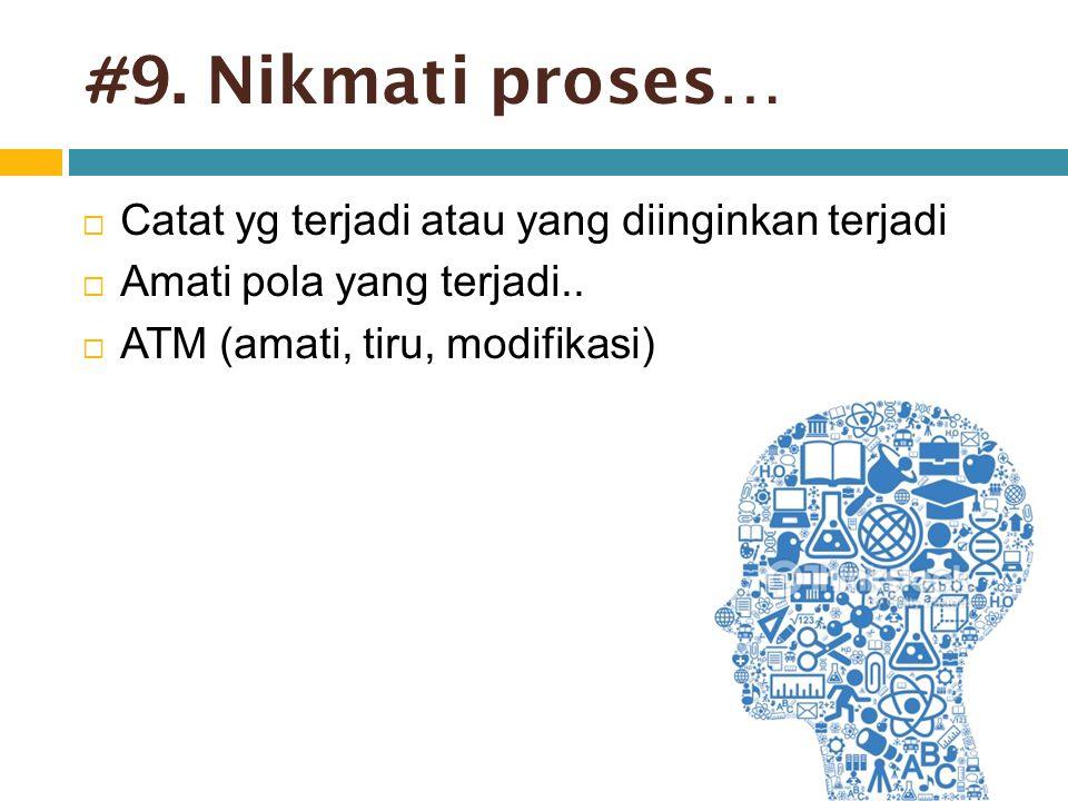 # 9. Nikmati proses…  Catat yg terjadi atau yang diinginkan terjadi  Amati pola yang terjadi..  ATM (amati, tiru, modifikasi)