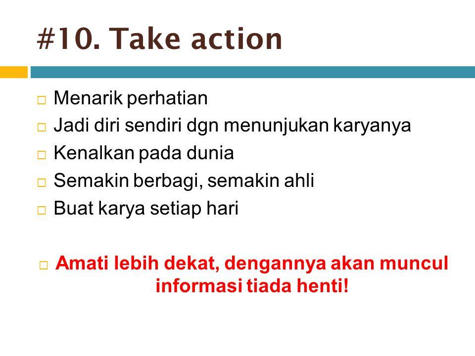 #10. Take action  Menarik perhatian  Jadi diri sendiri dgn menunjukan karyanya  Kenalkan pada dunia  Semakin berbagi, semakin ahli  Buat karya se