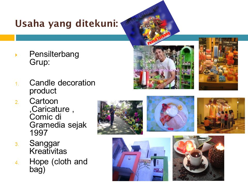 Usaha yang ditekuni:  Pensilterbang Grup: 1. Candle decoration product 2.