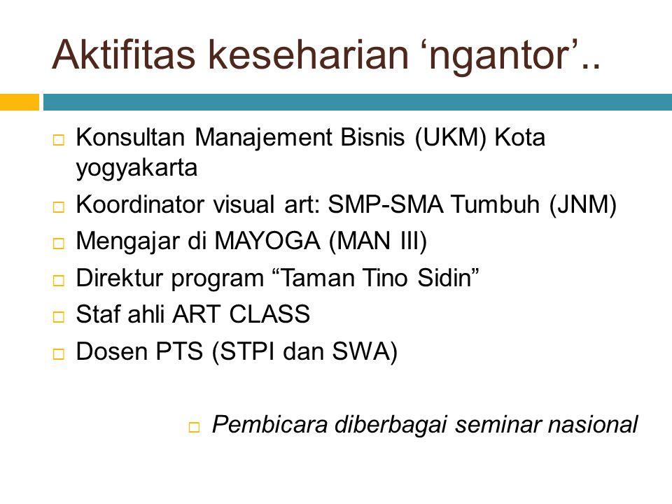 Aktifitas keseharian 'ngantor'..  Konsultan Manajement Bisnis (UKM) Kota yogyakarta  Koordinator visual art: SMP-SMA Tumbuh (JNM)  Mengajar di MAYO
