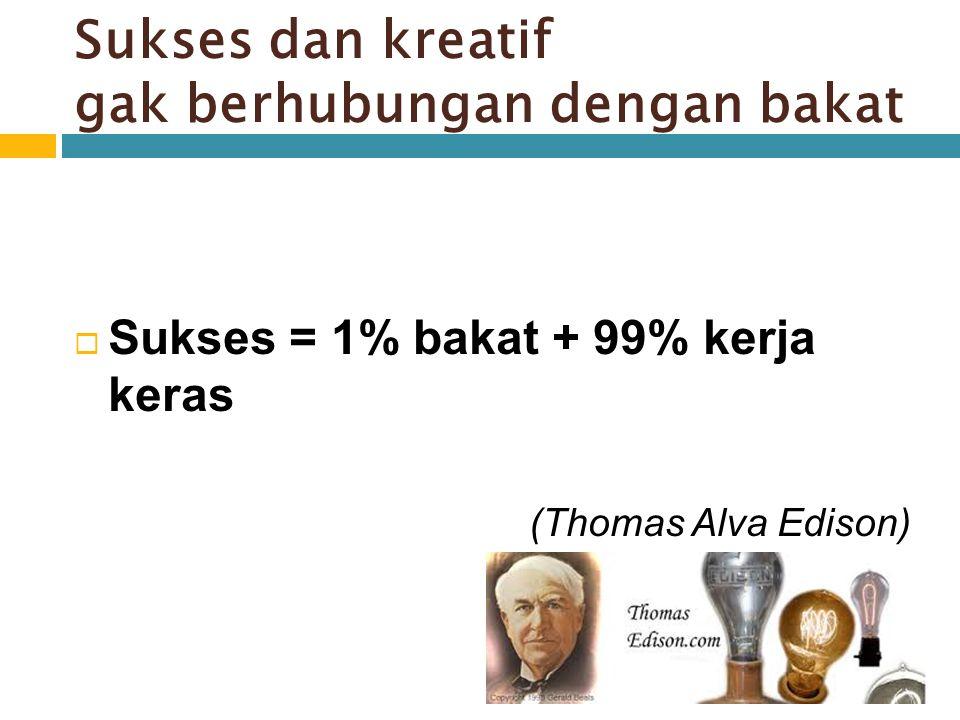 Sukses dan kreatif gak berhubungan dengan bakat  Sukses = 1% bakat + 99% kerja keras (Thomas Alva Edison)