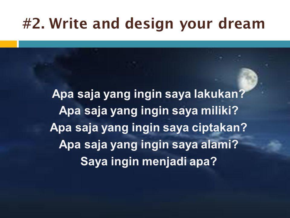 #2. Write and design your dream Apa saja yang ingin saya lakukan? Apa saja yang ingin saya miliki? Apa saja yang ingin saya ciptakan? Apa saja yang in