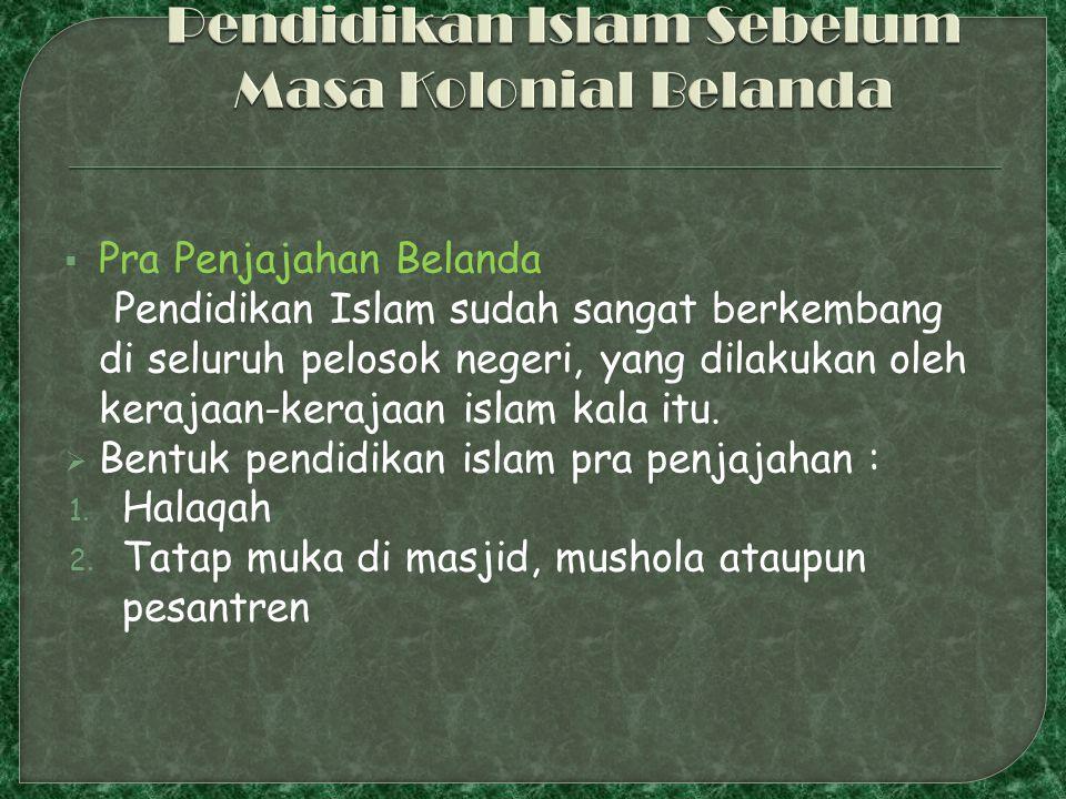  Pra Penjajahan Belanda Pendidikan Islam sudah sangat berkembang di seluruh pelosok negeri, yang dilakukan oleh kerajaan-kerajaan islam kala itu.  B